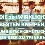 Die 10 (wirklich) besten Kneipen, um einfach gemütlich ein Bier zu trinken