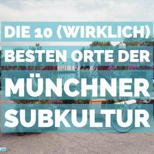 Die 10 (wirklich) besten Orte der Münchner Subkultur