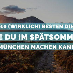 Die 10 (wirklich) besten Dinge, die du im Spätsommer in München machen kannst