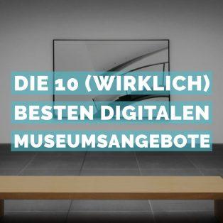 Die 10 (wirklich) besten digitalen Museumsangebote