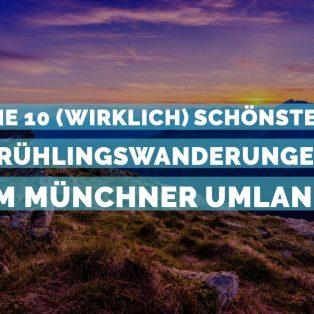 Die 10 (wirklich) schönsten Frühlingswanderungen im Münchner Umland