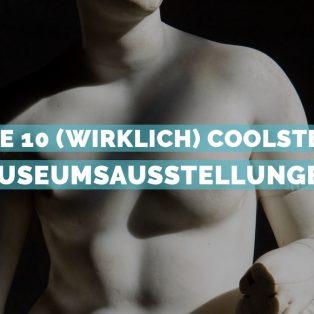 Die 10 (wirklich) coolsten Museumsausstellungen – und wie ihr an Tickets kommt